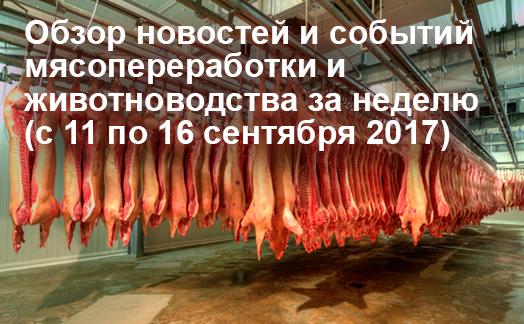 Обзор новостей и событий мясопереработки и животноводства за неделю (с 11 по 16 сентября 2017)